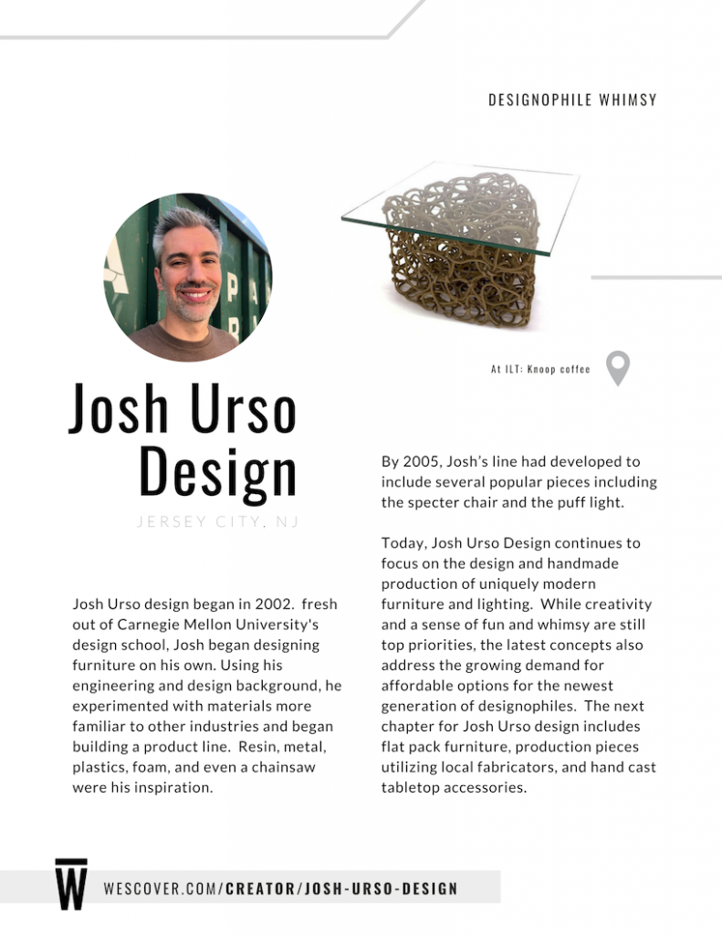 Josh Urso continues to focus on the design and hadmade production of uniquely modern furniture and lighting.