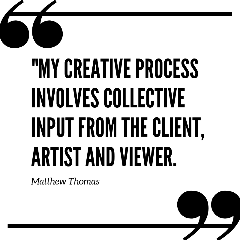 """My Creative Process Involves Input from the Client, Artist and Viewer"" - Matthew Thomas"