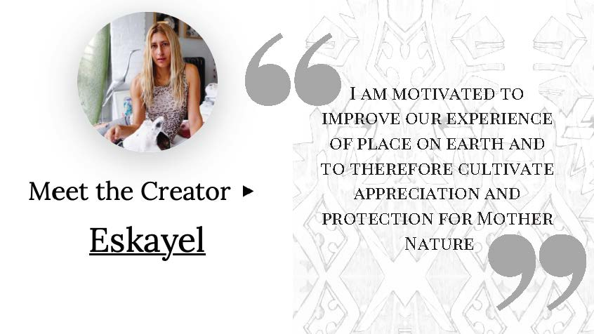 """I am motivated to improve our experience of place on earth and to therefore cultivate appreciation and protection for mother nature"" - Eskayel, sustainable designer"