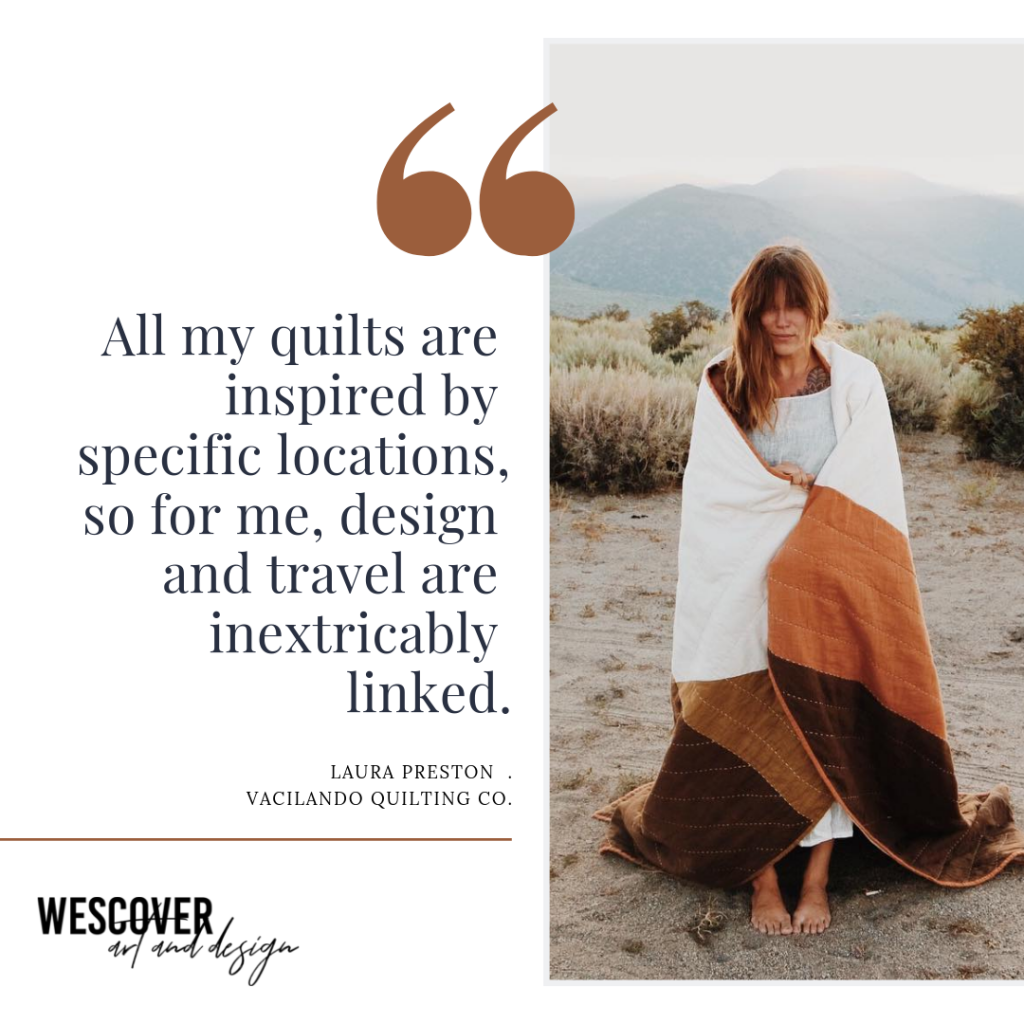 """All my quilts are inspired by specific locations, so for me, design and travel are inextricably linked."" - from Laura Preston of Vacilando Quilting Co., a Wescover quote."