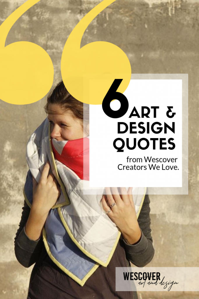 6 Art & Design Quotes from Wescover Creators We Love. A Wescover feature.